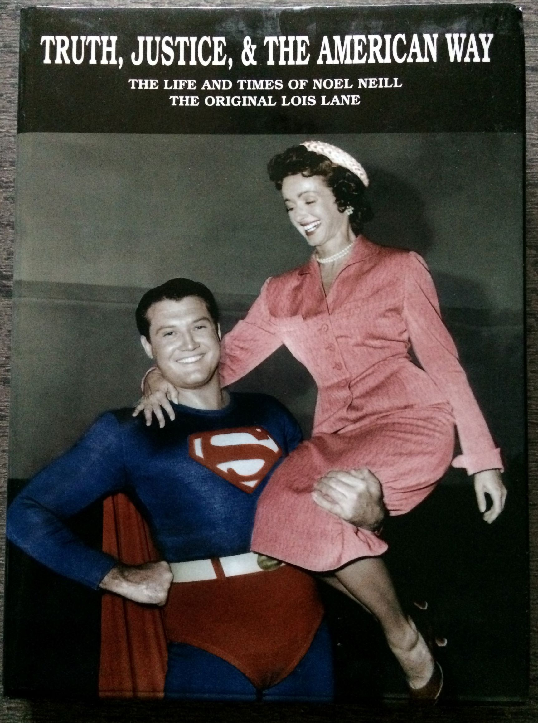 Image for Truth, Justice, & The American Way. The Life and Times of Noel Neill, The Original Lois Lane. (Signed by Ward and Neill).