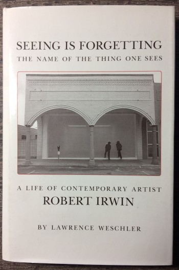 Image for Seeing Is Forgetting the Name of the Thing One Sees: A Life of Contemporary Artist Robert Irwin.
