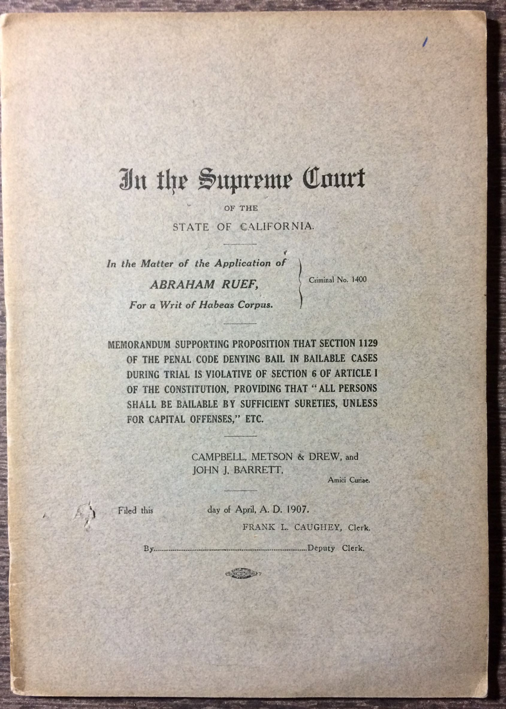 "Image for [Cover Title] In the Supreme Court, State of California, in the Matter of the Application of Abraham Ruef for a writ of Habeas Corpus, criminal no. 1400 : memorandum supporting proposition that section 1129 of the penal code denying bail in bailable cases during trial is violative of section 6 of article 1 of the constitution, providing that ""All persons shall be bailable by sufficient sureties, unless for capital offenses"", etc.  Campbell, Metson & Drew, and John J. Barrett, Amici Curiae."